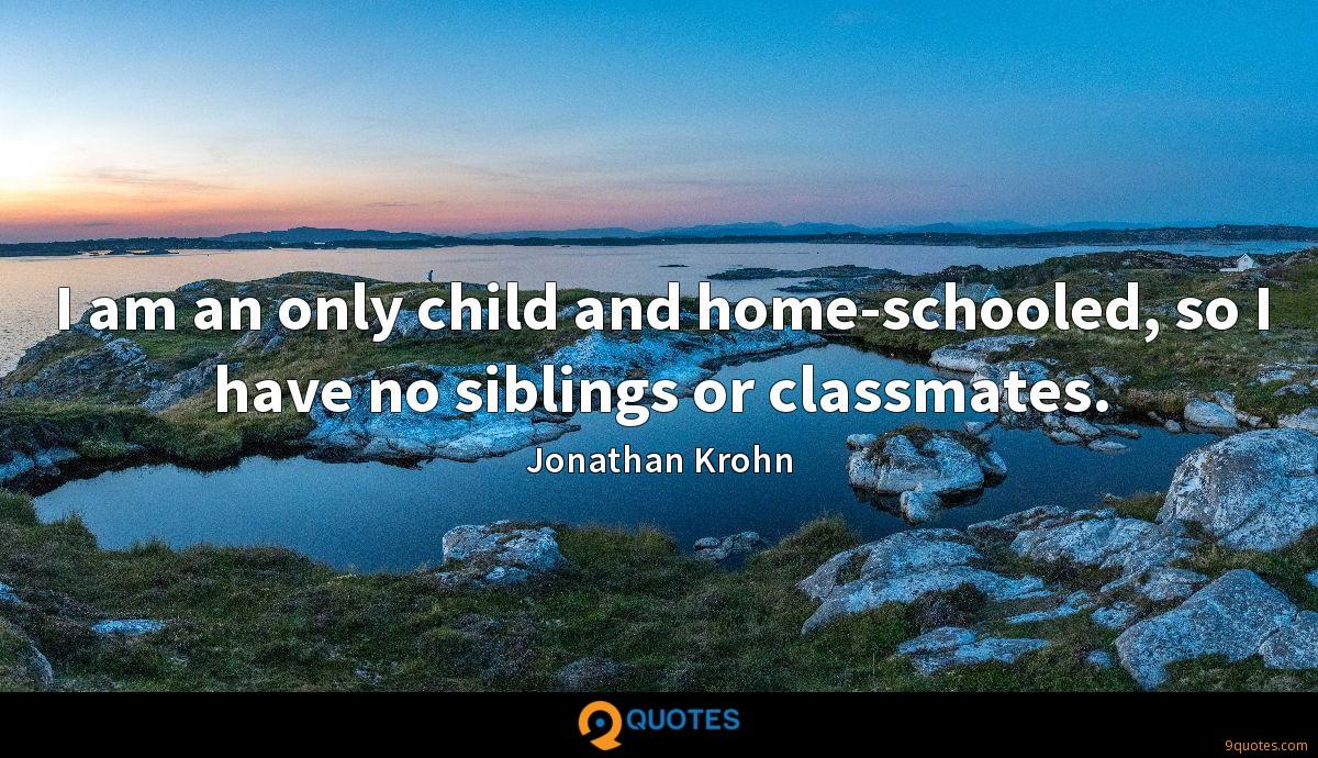 I am an only child and home-schooled, so I have no siblings or classmates.