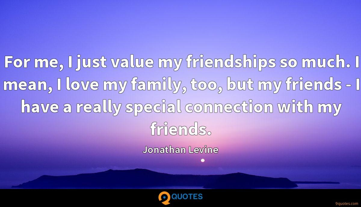 For me, I just value my friendships so much. I mean, I love ...