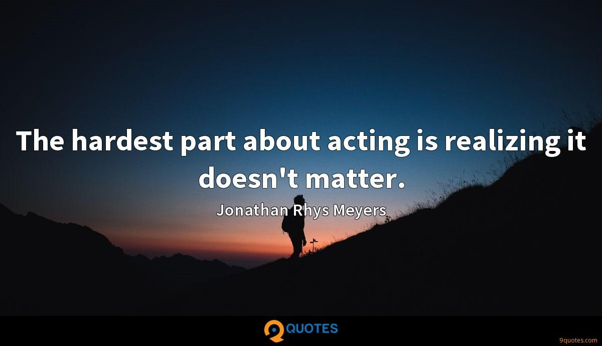 The hardest part about acting is realizing it doesn't matter.