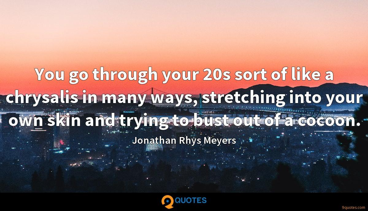 You go through your 20s sort of like a chrysalis in many ways, stretching into your own skin and trying to bust out of a cocoon.