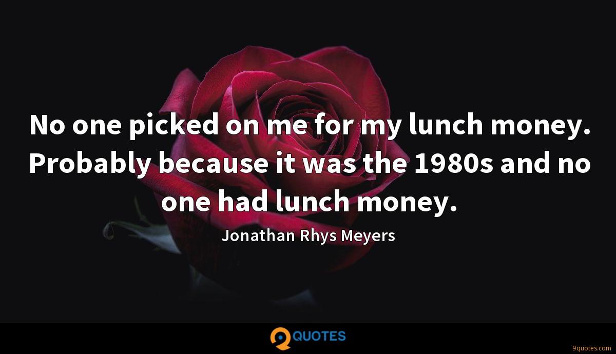 No one picked on me for my lunch money. Probably because it was the 1980s and no one had lunch money.