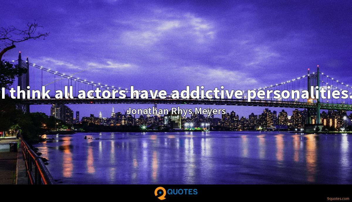 I think all actors have addictive personalities.