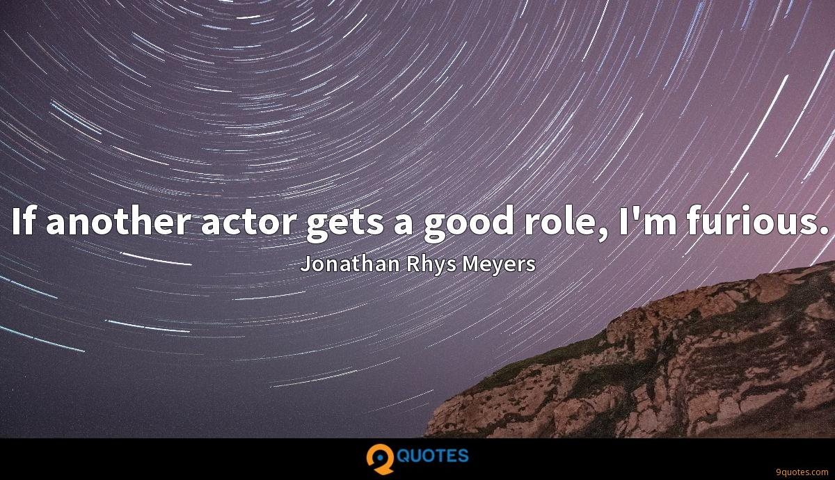 If another actor gets a good role, I'm furious.