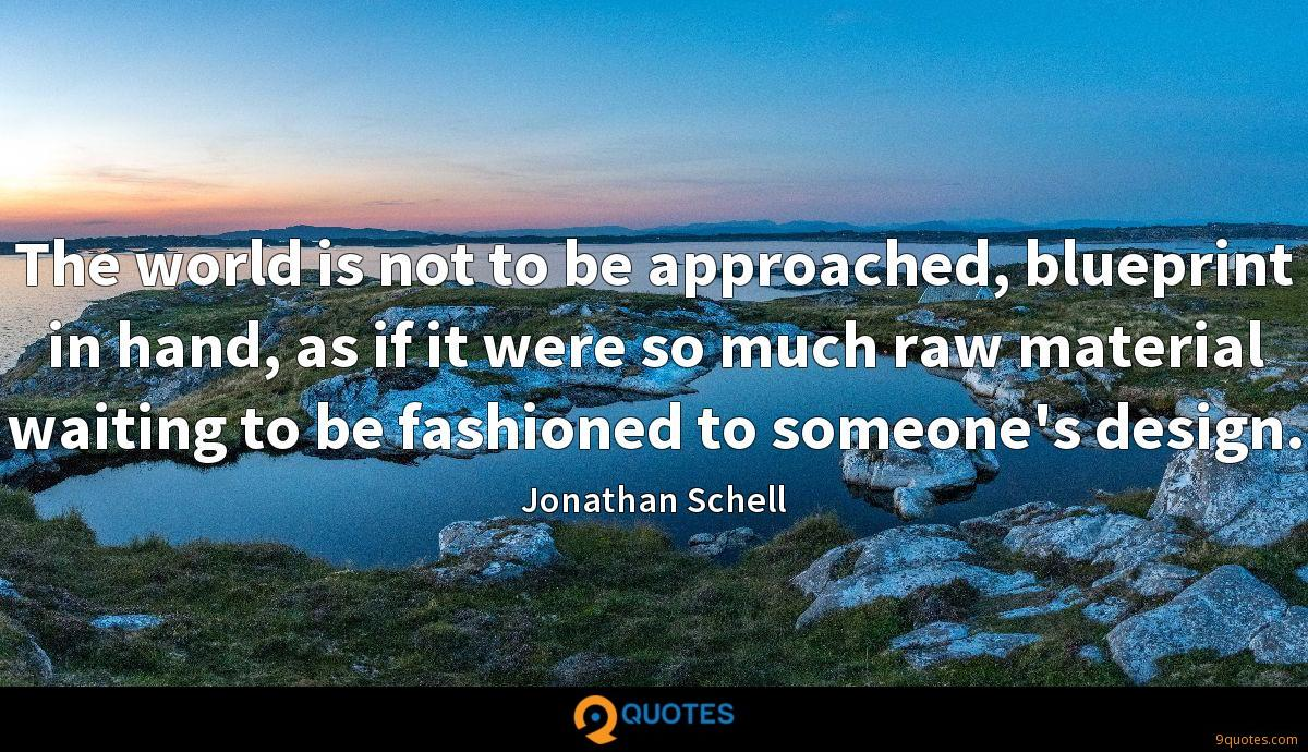 The world is not to be approached, blueprint in hand, as if it were so much raw material waiting to be fashioned to someone's design.