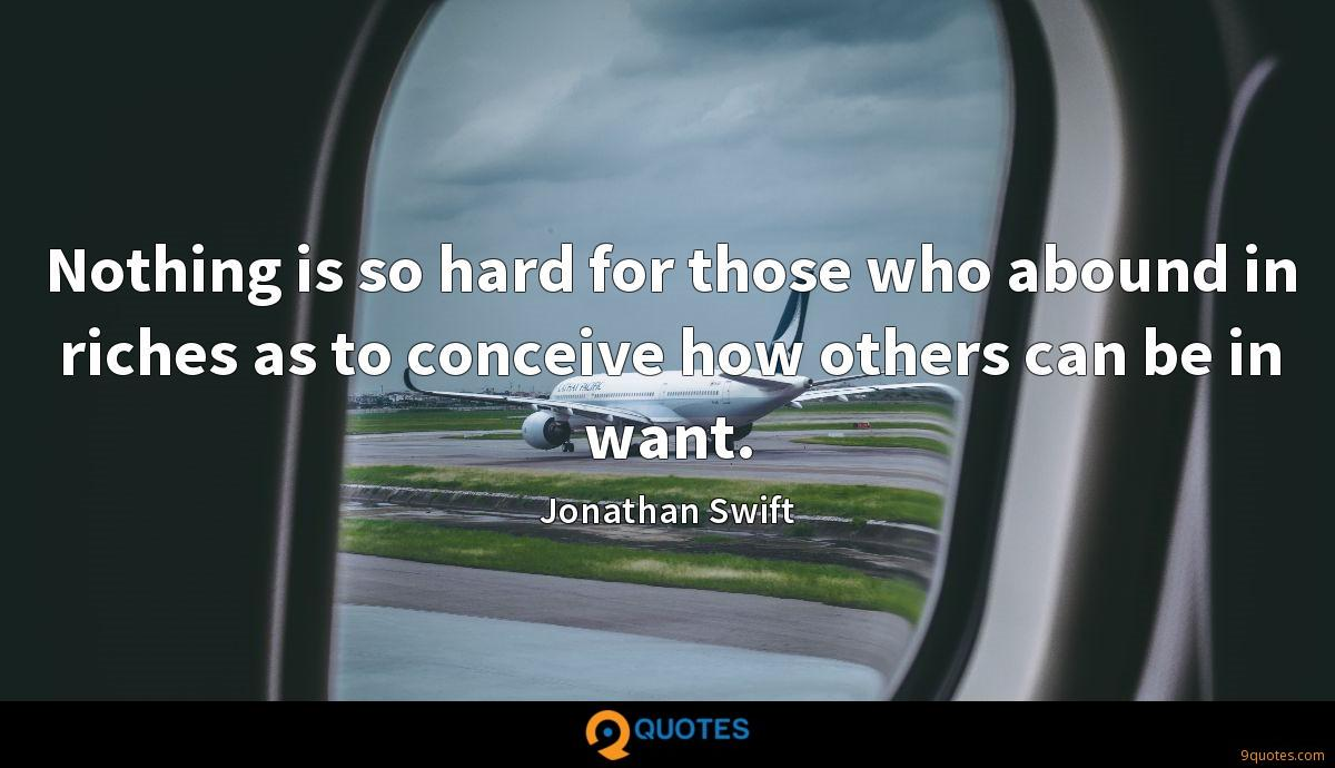 Nothing is so hard for those who abound in riches as to conceive how others can be in want.