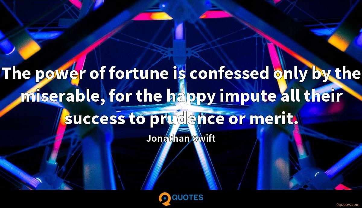 The power of fortune is confessed only by the miserable, for the happy impute all their success to prudence or merit.