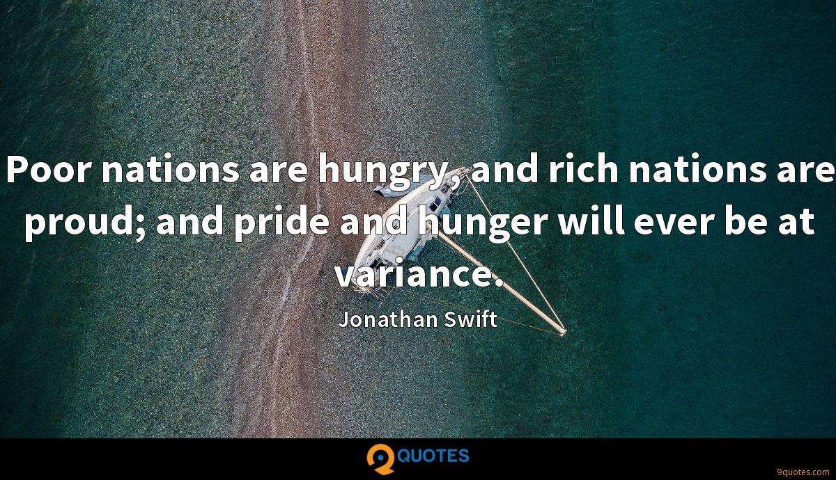 Poor nations are hungry, and rich nations are proud; and pride and hunger will ever be at variance.