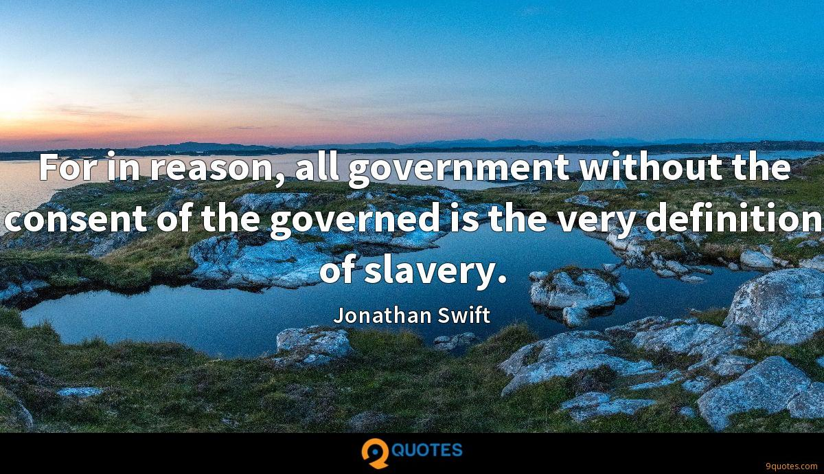 For in reason, all government without the consent of the governed is the very definition of slavery.