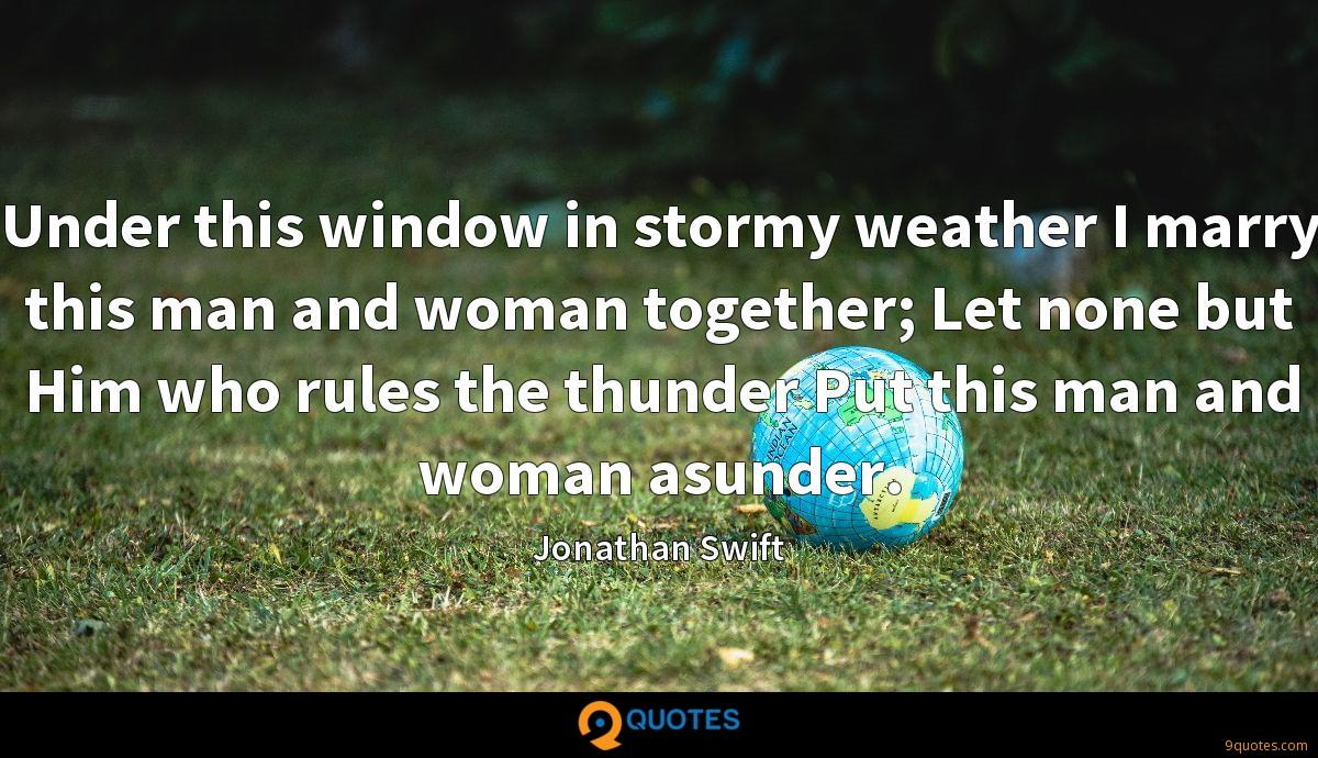 Under this window in stormy weather I marry this man and woman together; Let none but Him who rules the thunder Put this man and woman asunder.