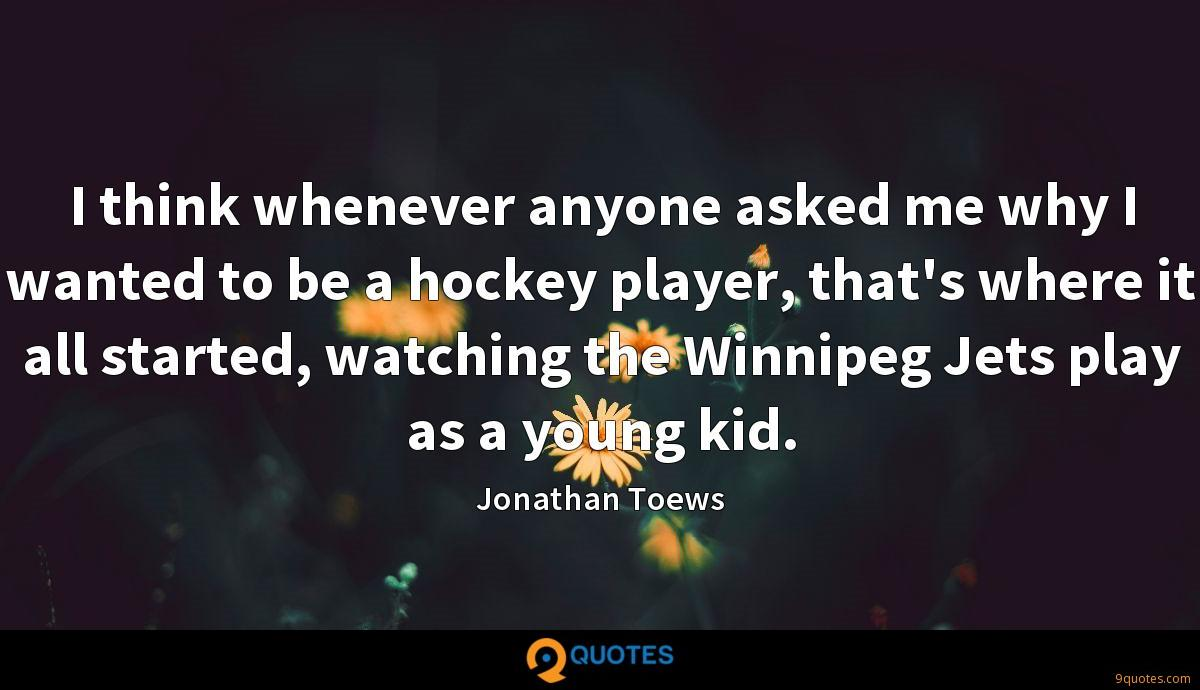 I think whenever anyone asked me why I wanted to be a hockey player, that's where it all started, watching the Winnipeg Jets play as a young kid.