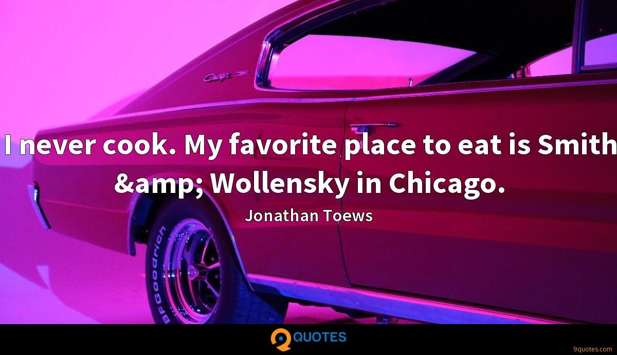 I never cook. My favorite place to eat is Smith & Wollensky in Chicago.
