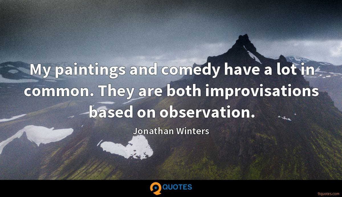My paintings and comedy have a lot in common. They are both improvisations based on observation.