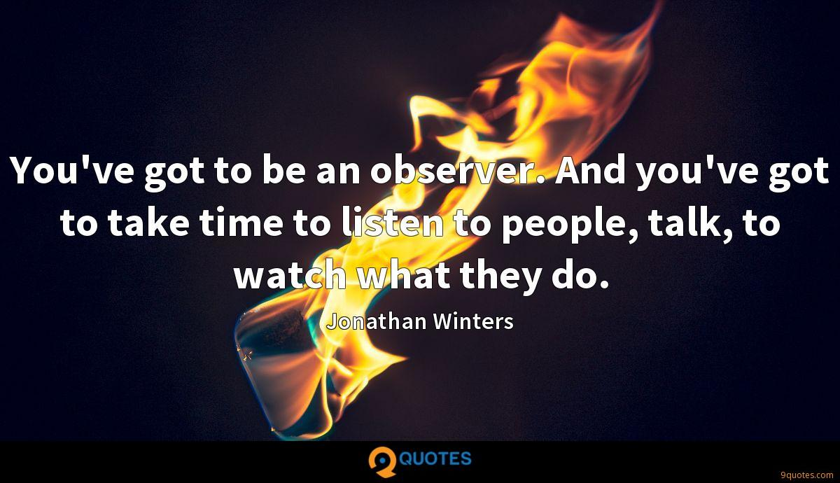 You've got to be an observer. And you've got to take time to listen to people, talk, to watch what they do.