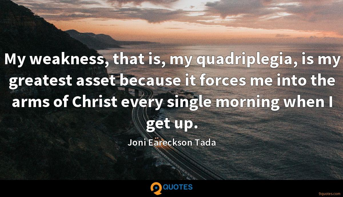 My weakness, that is, my quadriplegia, is my greatest asset because it forces me into the arms of Christ every single morning when I get up.