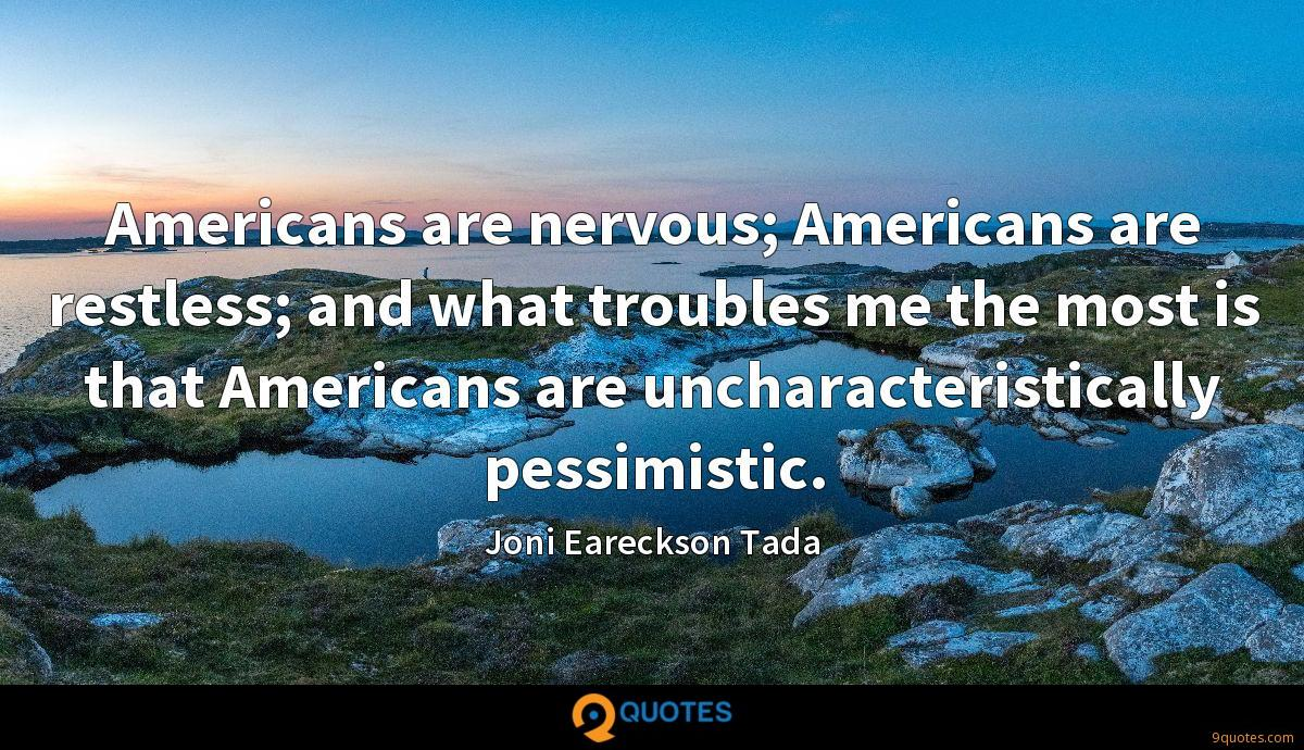 Americans are nervous; Americans are restless; and what troubles me the most is that Americans are uncharacteristically pessimistic.