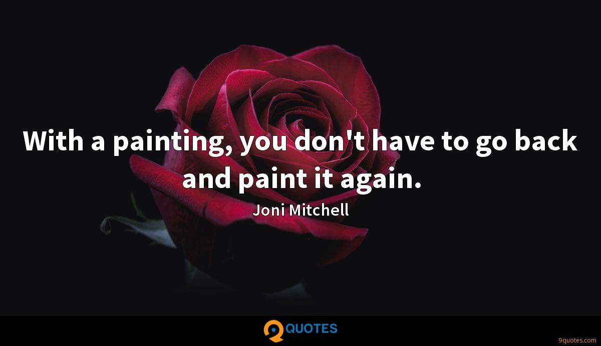 With a painting, you don't have to go back and paint it again.