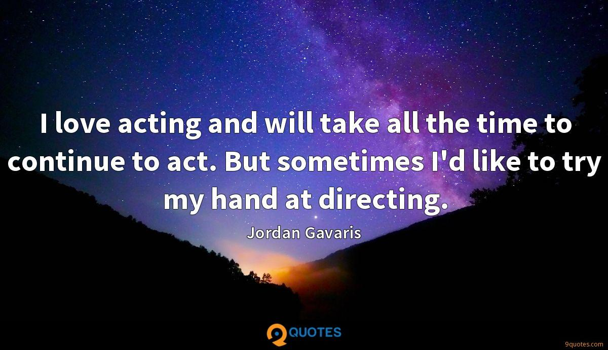 I love acting and will take all the time to continue to act. But sometimes I'd like to try my hand at directing.
