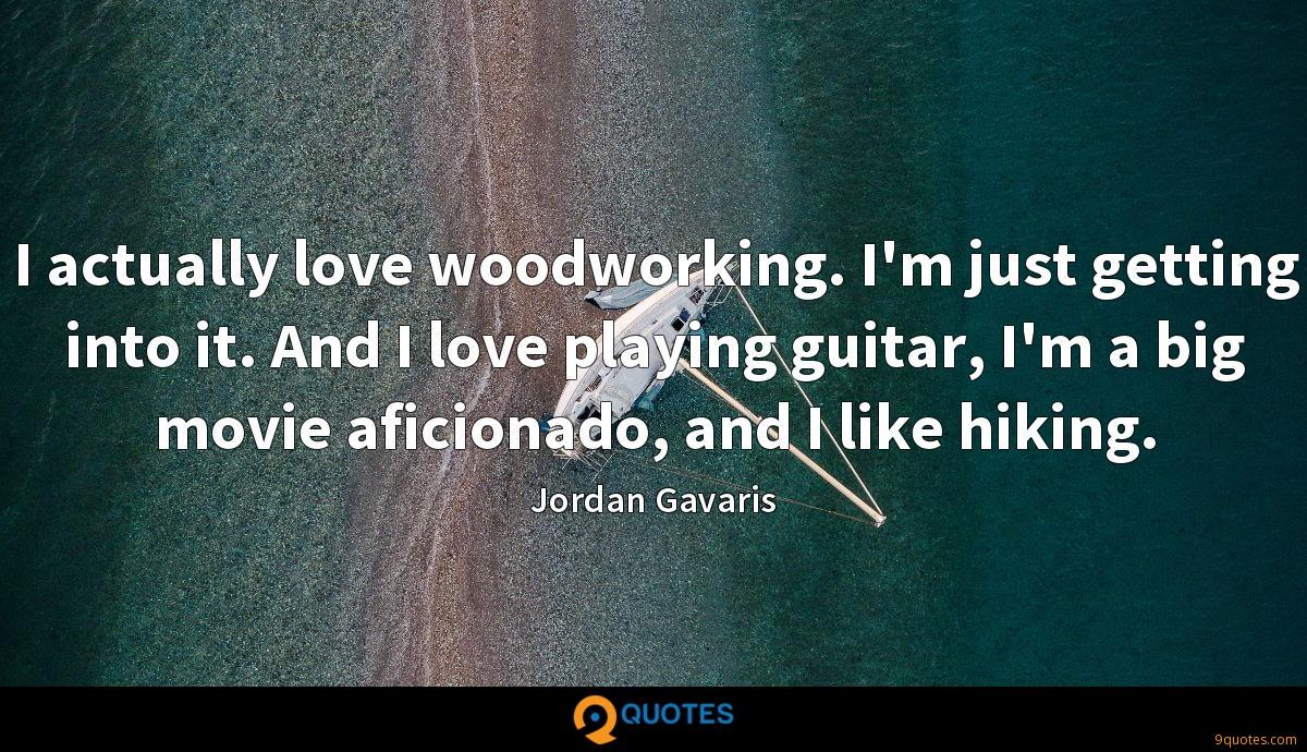 I actually love woodworking. I'm just getting into it. And I love playing guitar, I'm a big movie aficionado, and I like hiking.