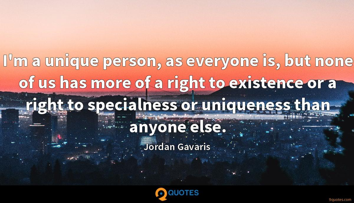 I'm a unique person, as everyone is, but none of us has more of a right to existence or a right to specialness or uniqueness than anyone else.