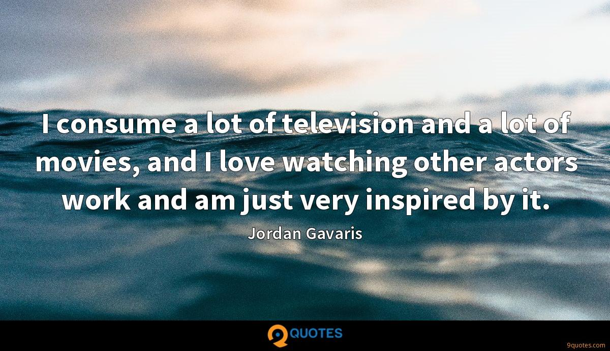 I consume a lot of television and a lot of movies, and I love watching other actors work and am just very inspired by it.