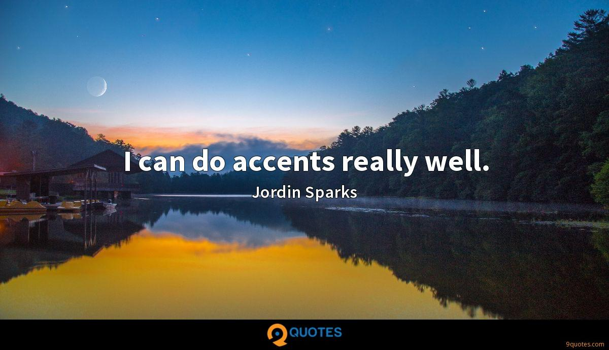 I can do accents really well.