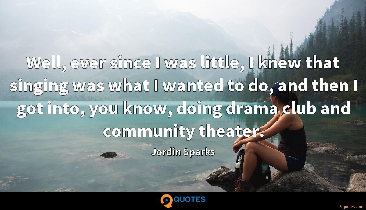 Well, ever since I was little, I knew that singing was what I wanted to do, and then I got into, you know, doing drama club and community theater.
