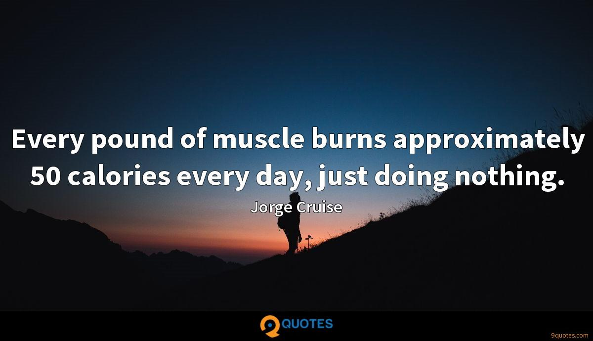 Every pound of muscle burns approximately 50 calories every day, just doing nothing.
