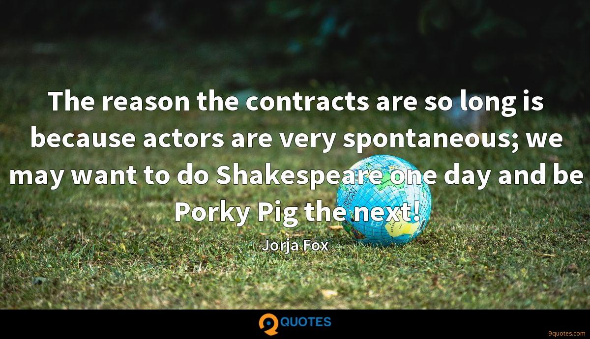 The reason the contracts are so long is because actors are very spontaneous; we may want to do Shakespeare one day and be Porky Pig the next!