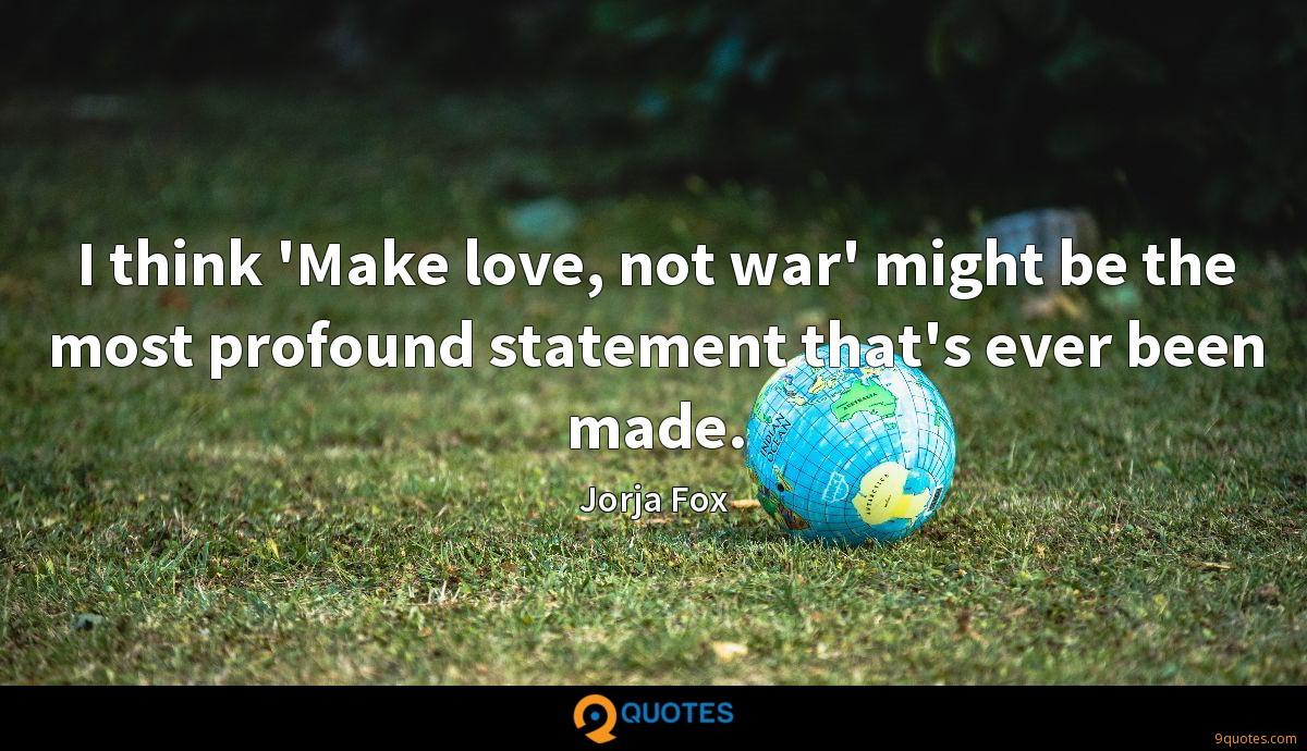 I think 'Make love, not war' might be the most profound statement that's ever been made.
