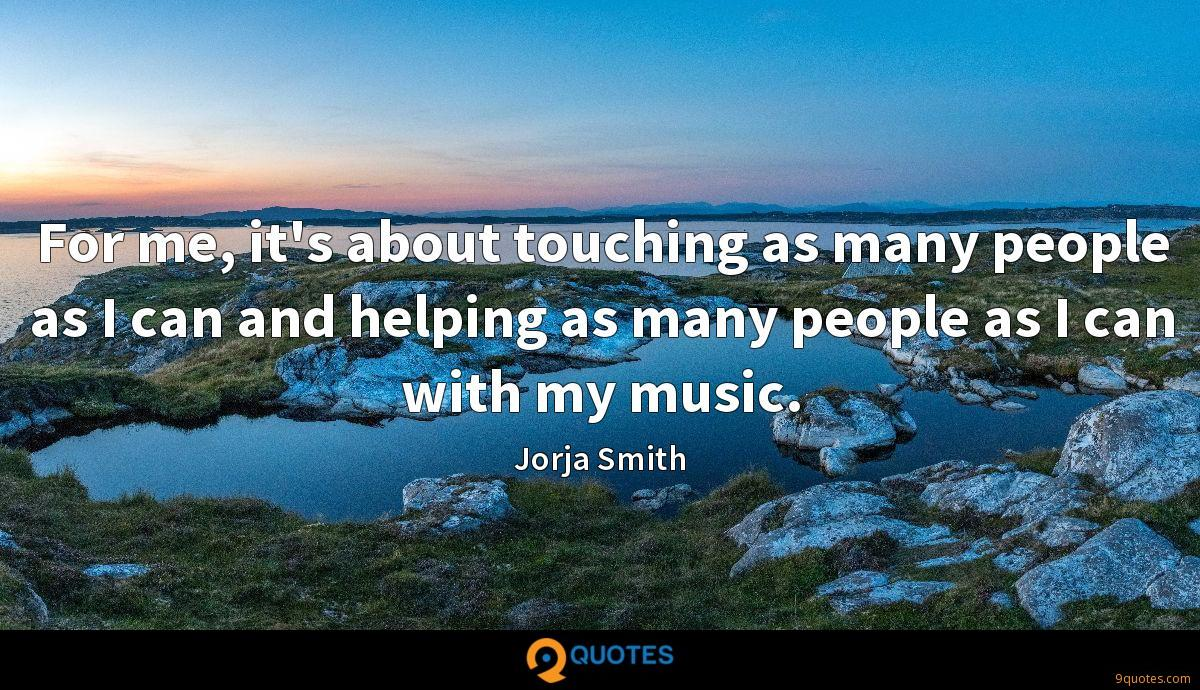 For me, it's about touching as many people as I can and helping as many people as I can with my music.