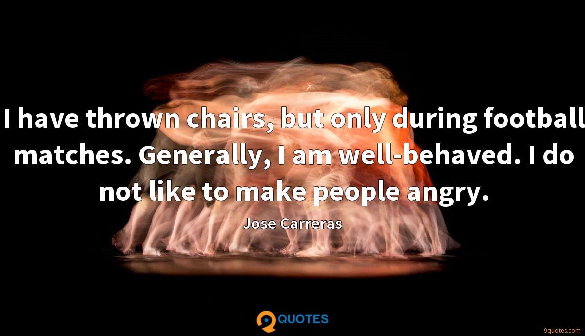 I have thrown chairs, but only during football matches. Generally, I am well-behaved. I do not like to make people angry.