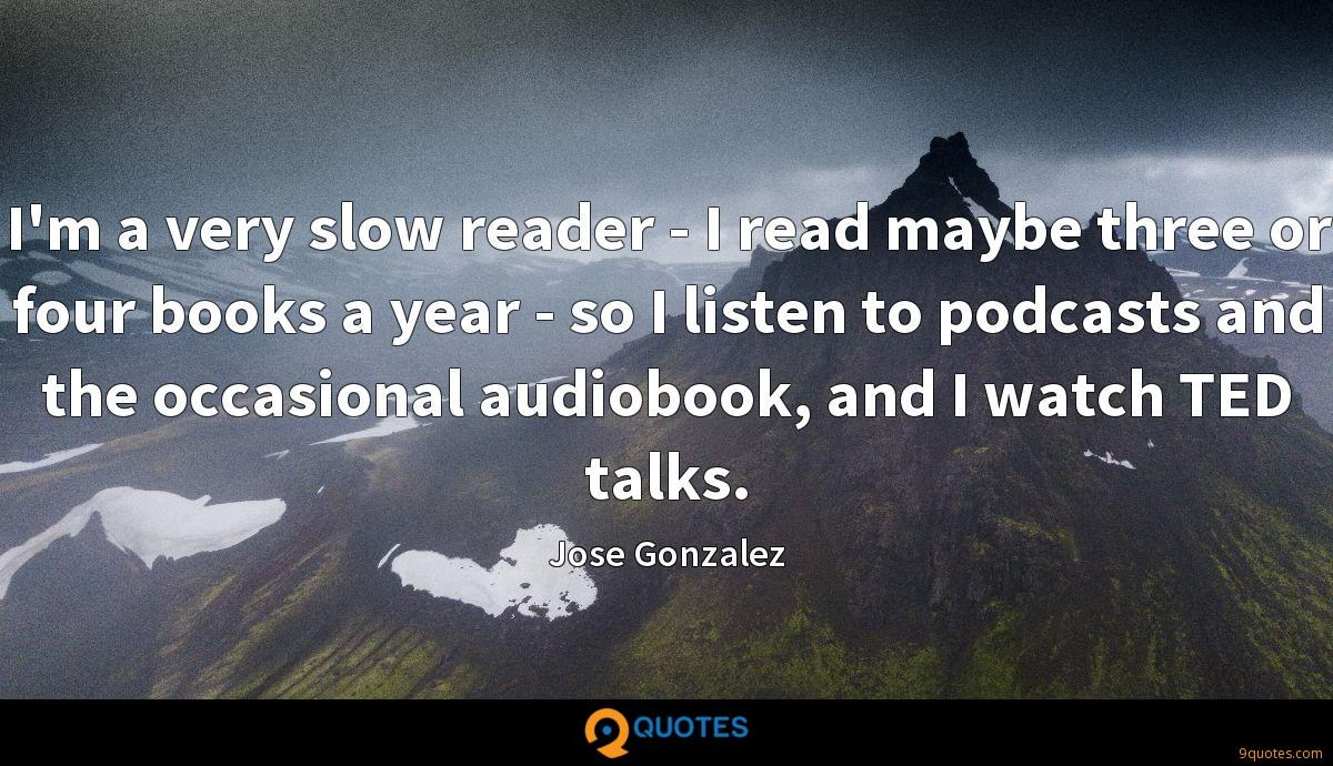 I'm a very slow reader - I read maybe three or four books a year - so I listen to podcasts and the occasional audiobook, and I watch TED talks.