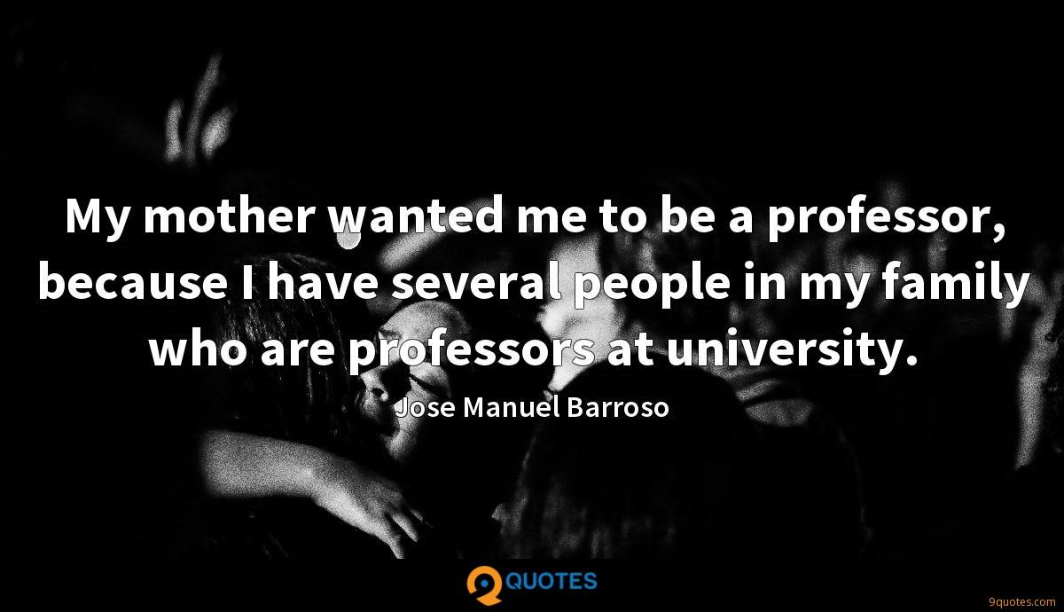 My mother wanted me to be a professor, because I have several people in my family who are professors at university.