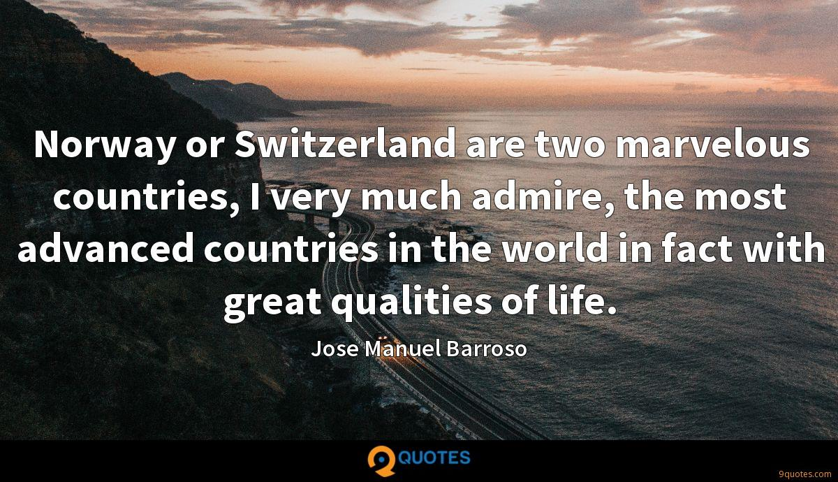 Norway or Switzerland are two marvelous countries, I very much admire, the most advanced countries in the world in fact with great qualities of life.