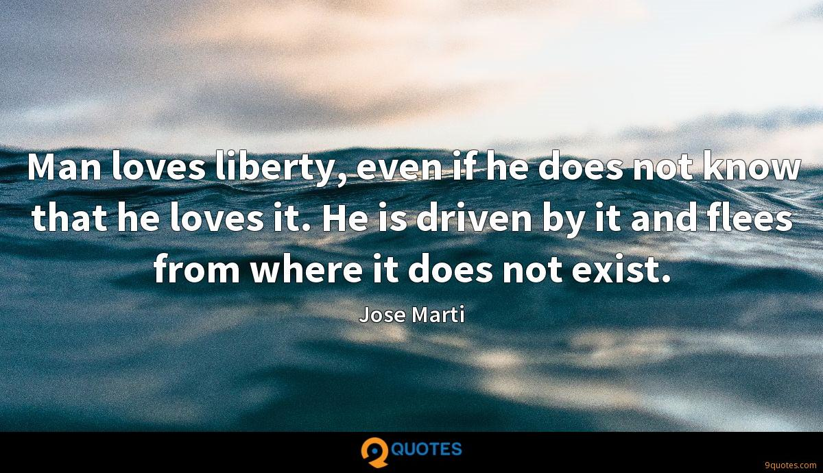 Man loves liberty, even if he does not know that he loves it. He is driven by it and flees from where it does not exist.