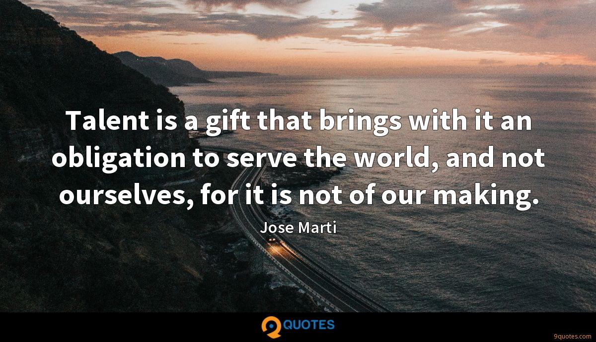 Talent is a gift that brings with it an obligation to serve the world, and not ourselves, for it is not of our making.