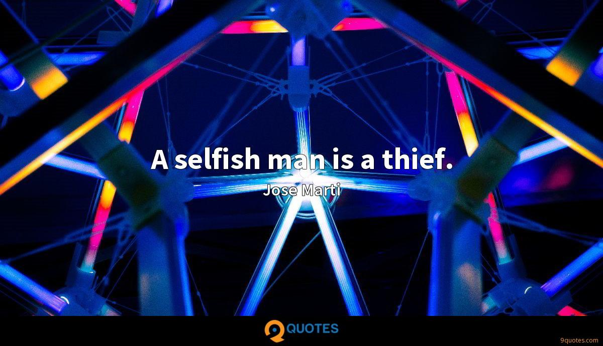 A selfish man is a thief.