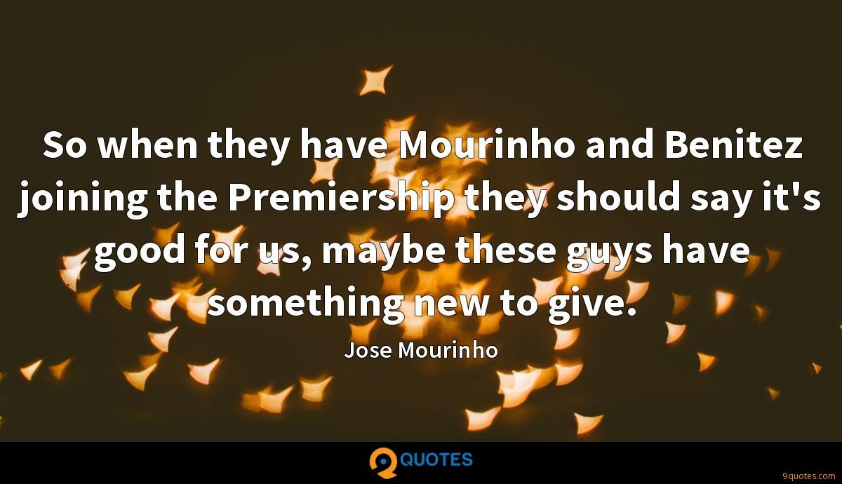 So when they have Mourinho and Benitez joining the Premiership they should say it's good for us, maybe these guys have something new to give.