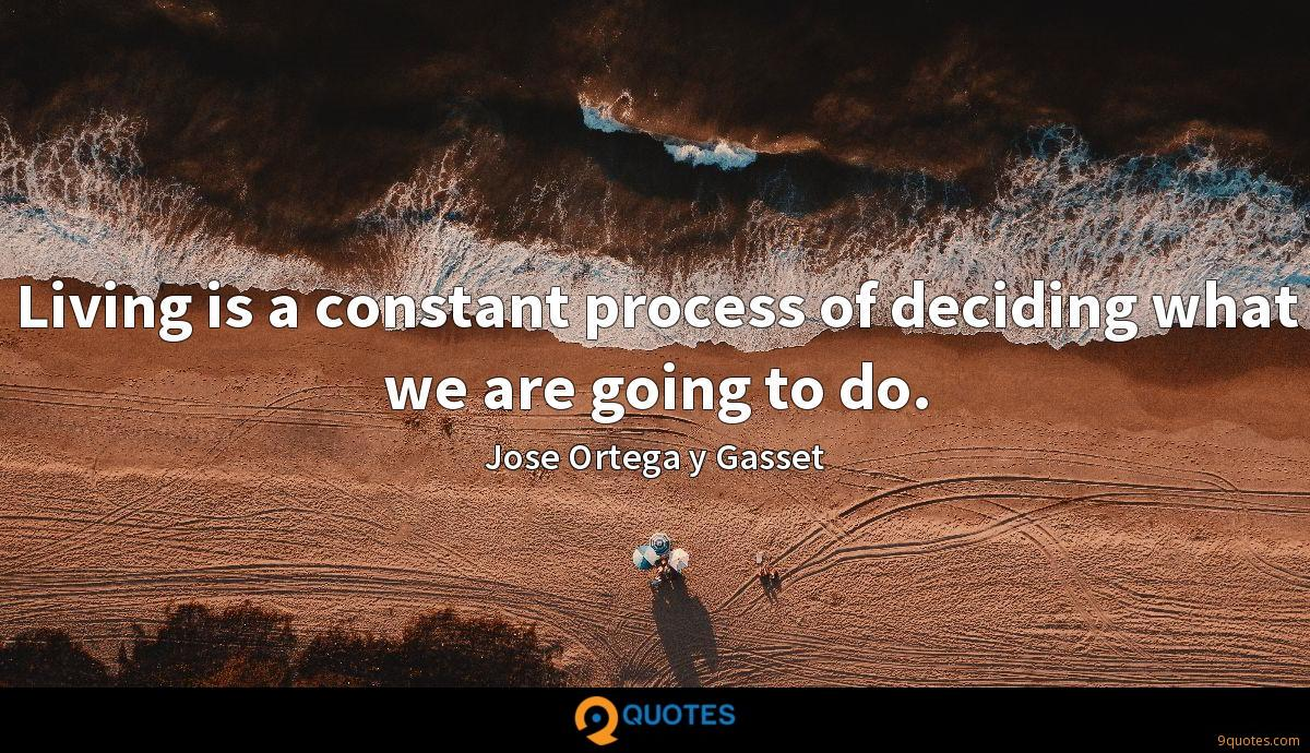 Living is a constant process of deciding what we are going to do.