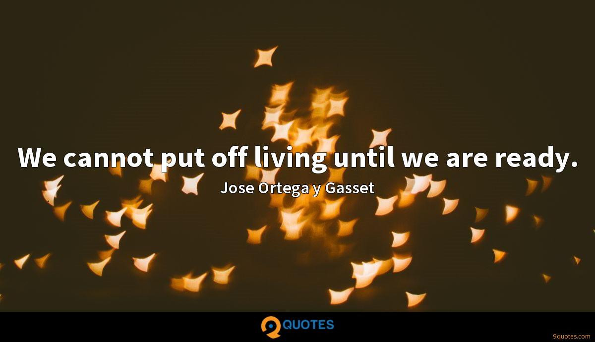 We cannot put off living until we are ready.
