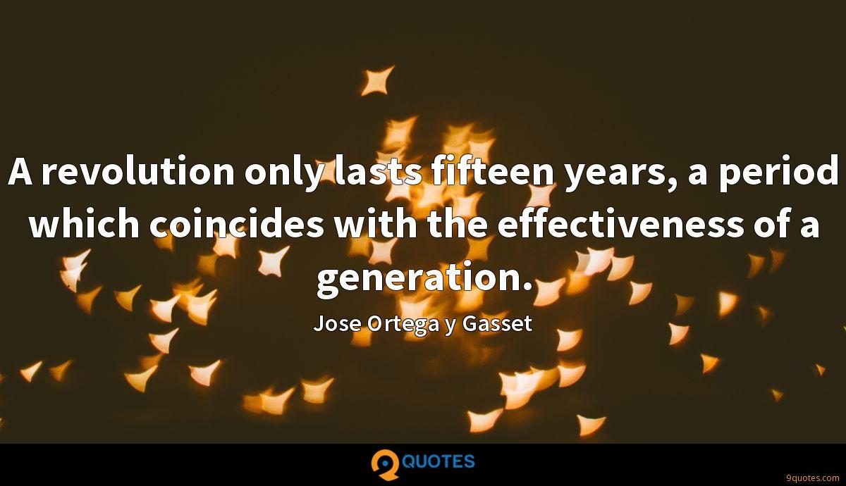 A revolution only lasts fifteen years, a period which coincides with the effectiveness of a generation.