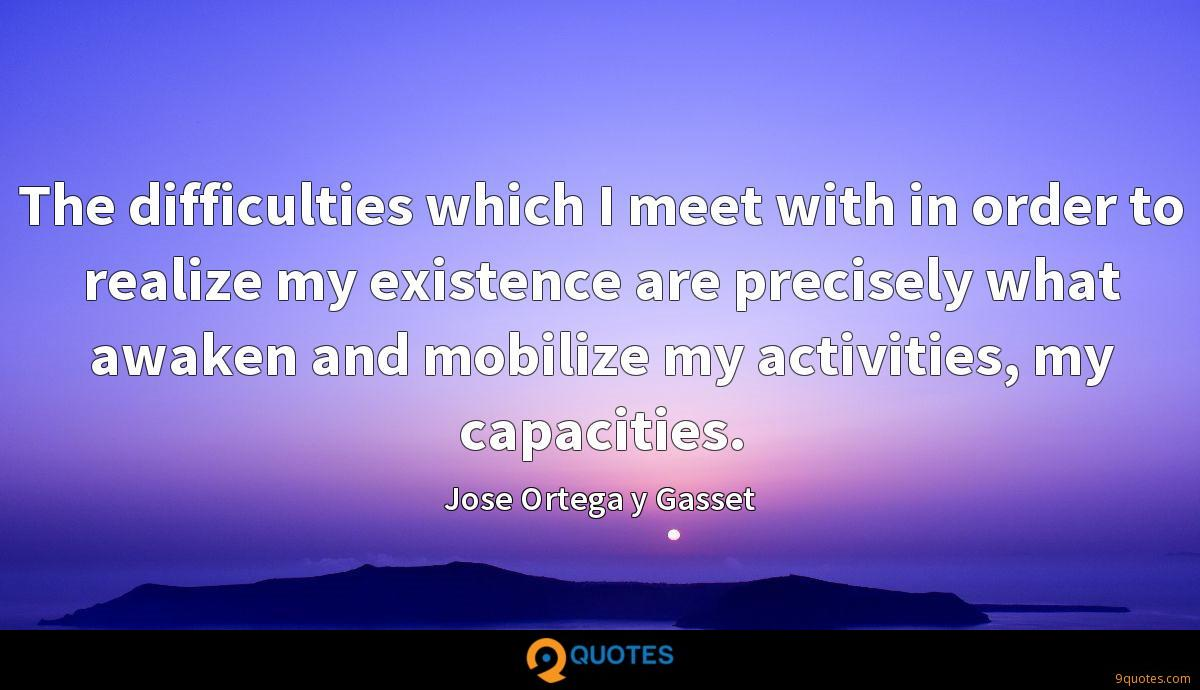 The difficulties which I meet with in order to realize my existence are precisely what awaken and mobilize my activities, my capacities.