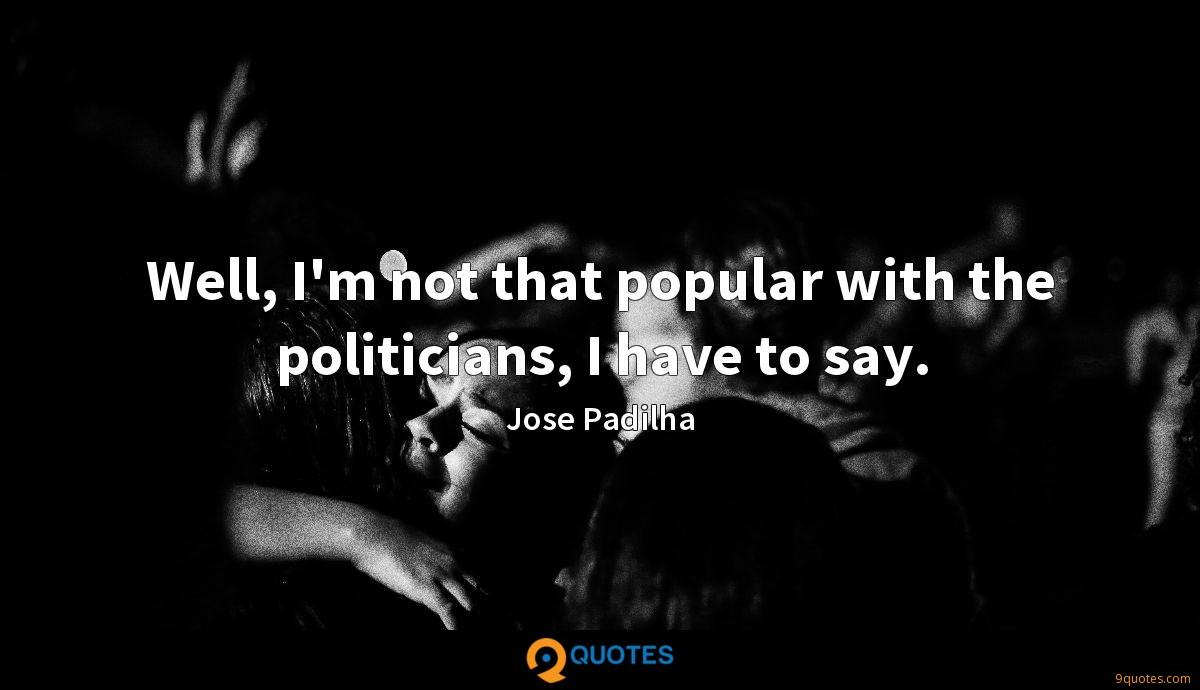 Well, I'm not that popular with the politicians, I have to say.