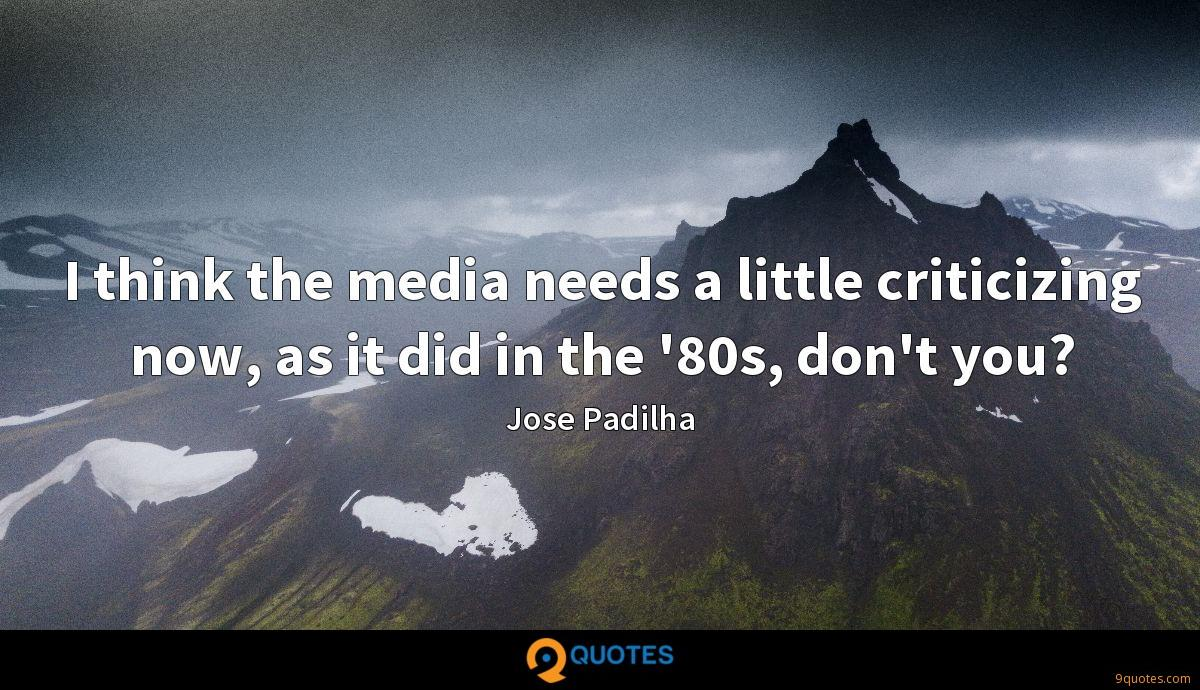I think the media needs a little criticizing now, as it did in the '80s, don't you?