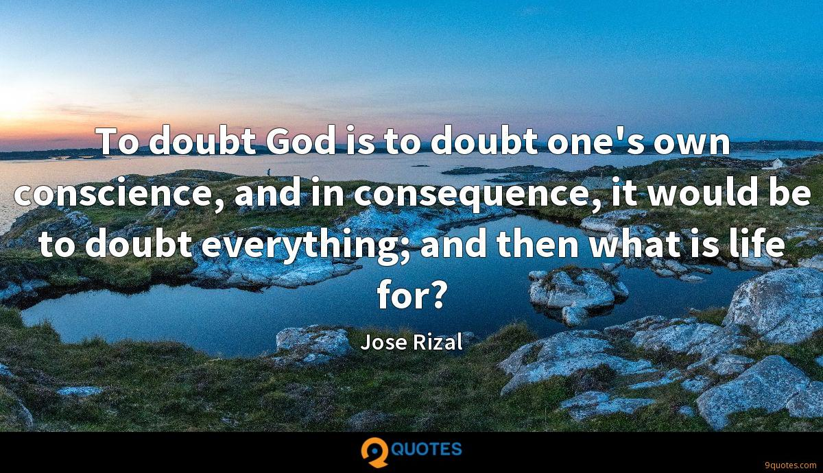To doubt God is to doubt one's own conscience, and in consequence, it would be to doubt everything; and then what is life for?