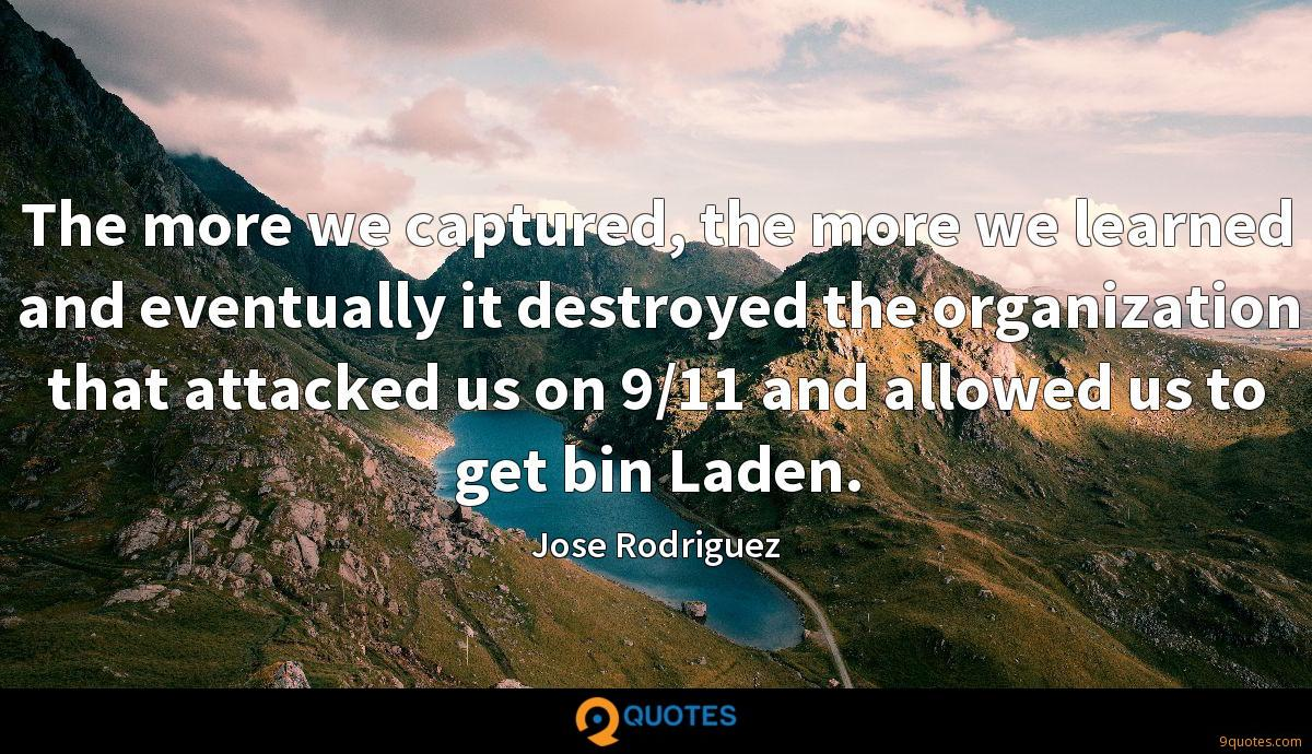 The more we captured, the more we learned and eventually it destroyed the organization that attacked us on 9/11 and allowed us to get bin Laden.