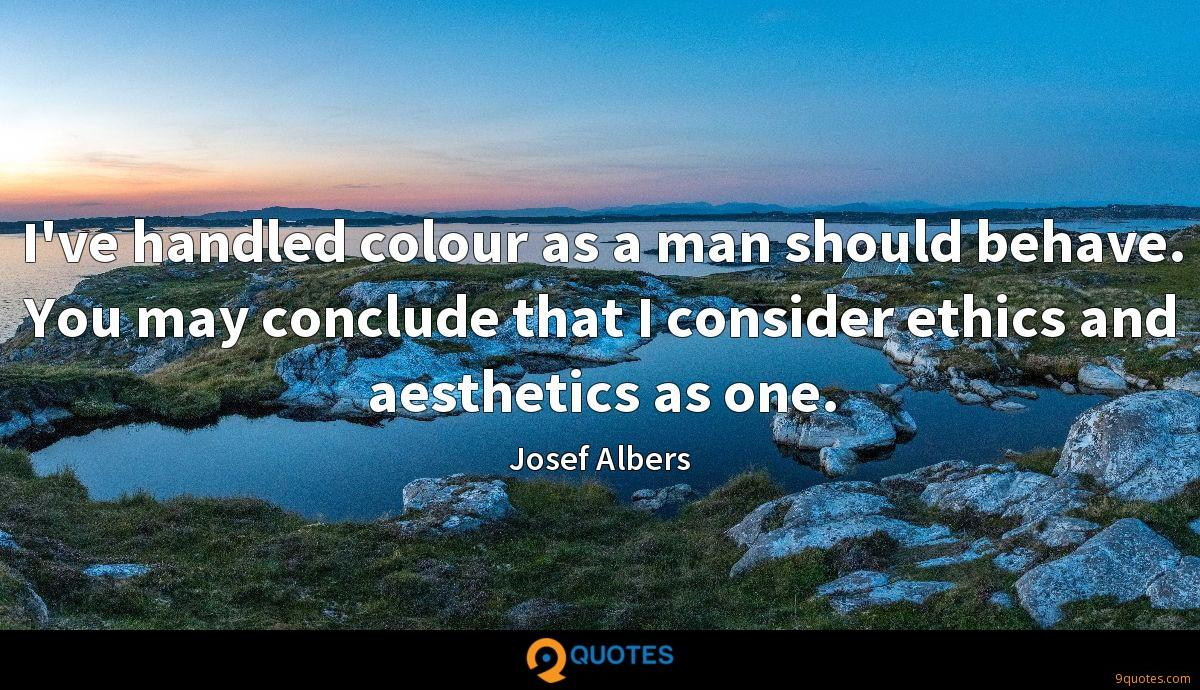 I've handled colour as a man should behave. You may conclude that I consider ethics and aesthetics as one.