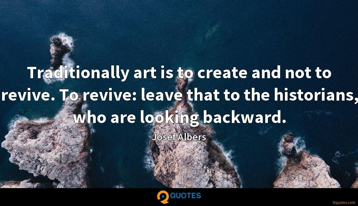 Traditionally art is to create and not to revive. To revive: leave that to the historians, who are looking backward.