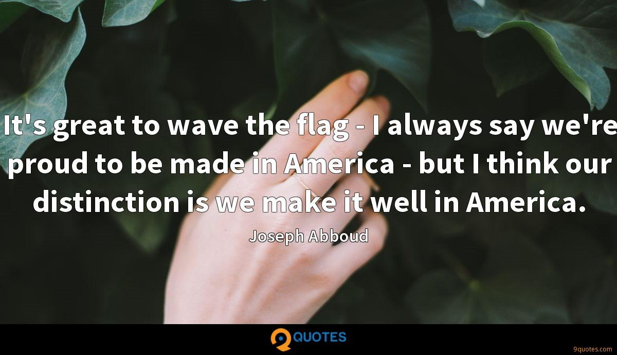 It's great to wave the flag - I always say we're proud to be made in America - but I think our distinction is we make it well in America.