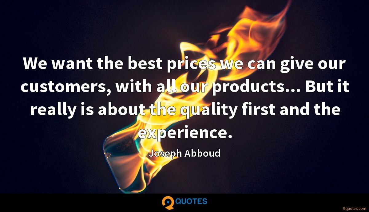 We want the best prices we can give our customers, with all our products... But it really is about the quality first and the experience.